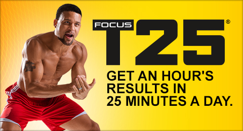 FOCUS T 25®—GET AN HOUR'S RESULTS IN 25 MINUTES A DAY.